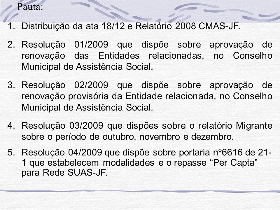 1.Distribuição da ata 18/12 e Relatório 2008 CMAS-JF. 2.Resolução 01/2009 que dispõe sobre aprovação de renovação das Entidades relacionadas, no Conse