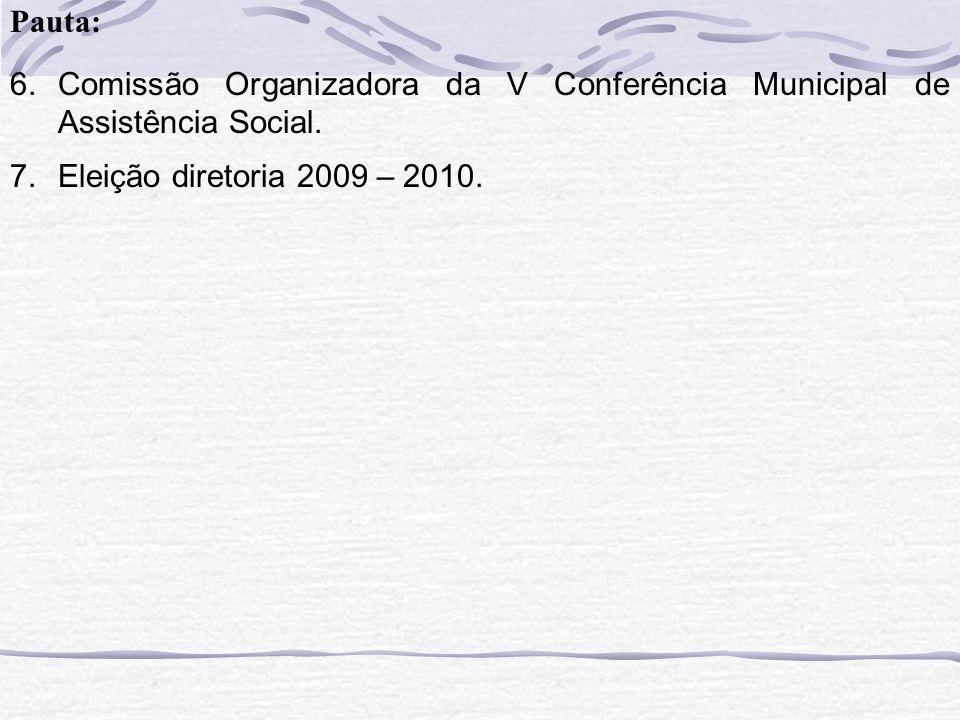 6.Comissão Organizadora da V Conferência Municipal de Assistência Social. 7.Eleição diretoria 2009 – 2010.