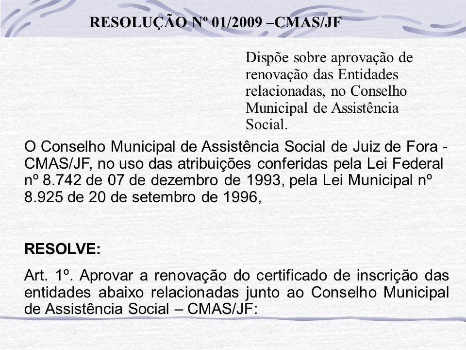 RESOLUÇÃO Nº 01/2009 –CMAS/JF Dispõe sobre aprovação de renovação das Entidades relacionadas, no Conselho Municipal de Assistência Social. O Conselho