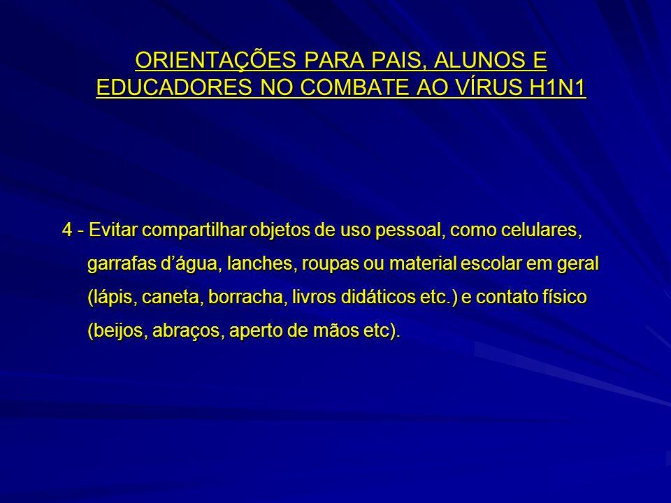 ORIENTAÇÕES PARA PAIS, ALUNOS E EDUCADORES NO COMBATE AO VÍRUS H1N1 4 - Evitar compartilhar objetos de uso pessoal, como celulares, garrafas dágua, la