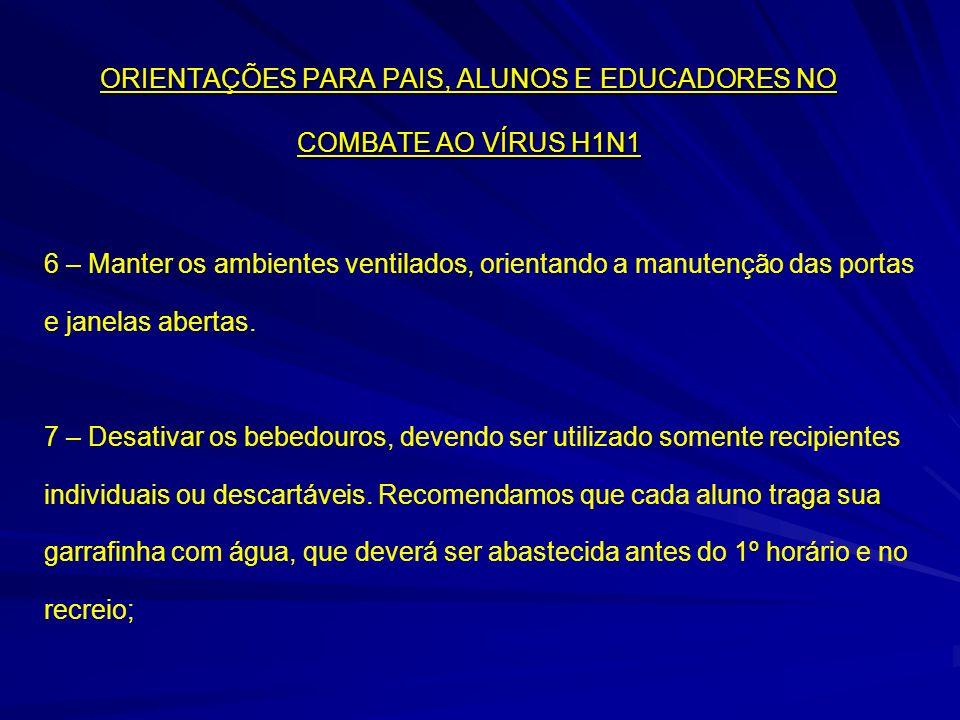 ORIENTAÇÕES PARA PAIS, ALUNOS E EDUCADORES NO COMBATE AO VÍRUS H1N1 6 – Manter os ambientes ventilados, orientando a manutenção das portas e janelas a
