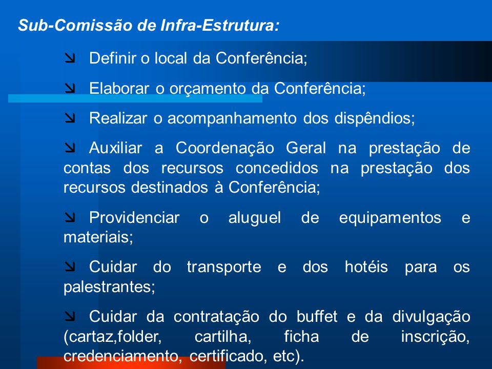 Sub-Comissão de Infra-Estrutura: Definir o local da Conferência; Elaborar o orçamento da Conferência; Realizar o acompanhamento dos dispêndios; Auxiliar a Coordenação Geral na prestação de contas dos recursos concedidos na prestação dos recursos destinados à Conferência; Providenciar o aluguel de equipamentos e materiais; Cuidar do transporte e dos hotéis para os palestrantes; Cuidar da contratação do buffet e da divulgação (cartaz,folder, cartilha, ficha de inscrição, credenciamento, certificado, etc).