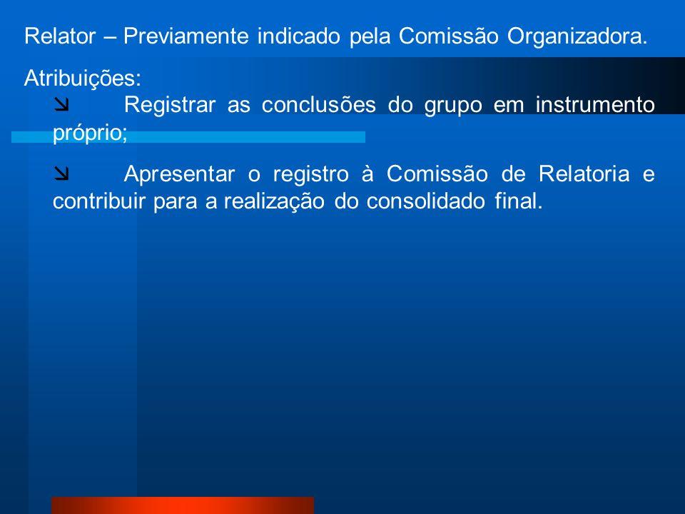 Relator – Previamente indicado pela Comissão Organizadora. Atribuições: Registrar as conclusões do grupo em instrumento próprio; Apresentar o registro