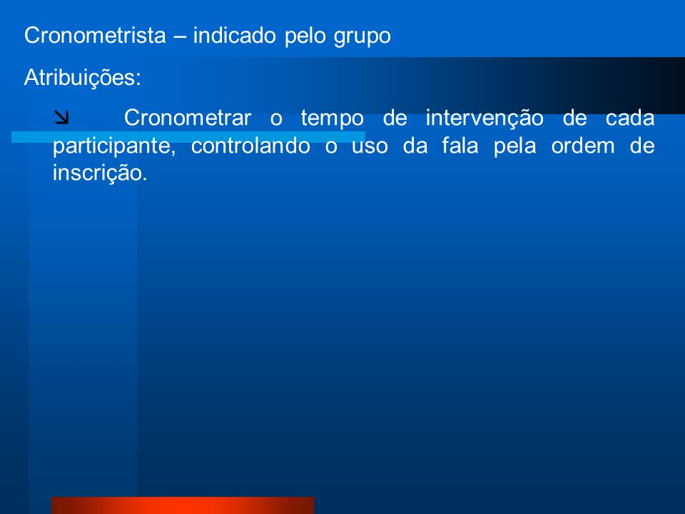 Cronometrista – indicado pelo grupo Atribuições: Cronometrar o tempo de intervenção de cada participante, controlando o uso da fala pela ordem de inscrição.