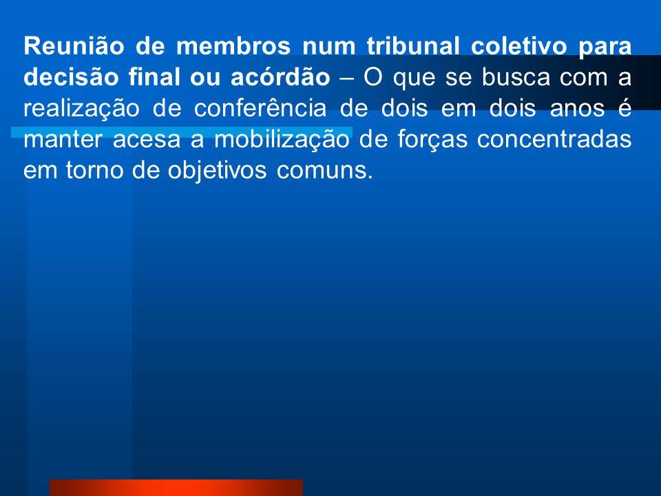Reunião de membros num tribunal coletivo para decisão final ou acórdão – O que se busca com a realização de conferência de dois em dois anos é manter