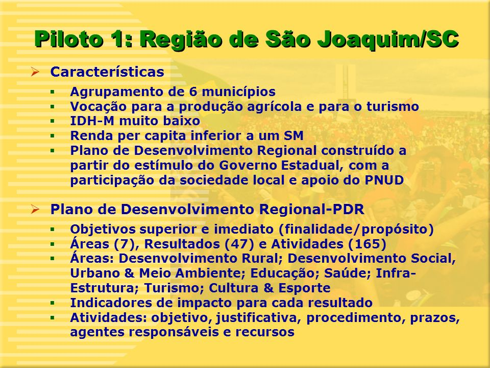 9 Piloto 1: Região de São Joaquim/SC Características Agrupamento de 6 municípios Vocação para a produção agrícola e para o turismo IDH-M muito baixo Renda per capita inferior a um SM Plano de Desenvolvimento Regional construído a partir do estímulo do Governo Estadual, com a participação da sociedade local e apoio do PNUD Plano de Desenvolvimento Regional-PDR Objetivos superior e imediato (finalidade/propósito) Áreas (7), Resultados (47) e Atividades (165) Áreas: Desenvolvimento Rural; Desenvolvimento Social, Urbano & Meio Ambiente; Educação; Saúde; Infra- Estrutura; Turismo; Cultura & Esporte Indicadores de impacto para cada resultado Atividades: objetivo, justificativa, procedimento, prazos, agentes responsáveis e recursos
