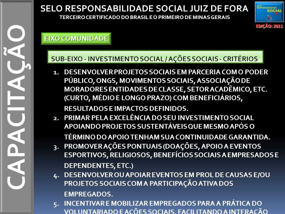 CAPACITAÇÃO EDIÇÃO: 2011 SELO RESPONSABILIDADE SOCIAL JUIZ DE FORA TERCEIRO CERTIFICADO DO BRASIL E O PRIMEIRO DE MINAS GERAIS EIXO COMUNIDADE SUB-EIX
