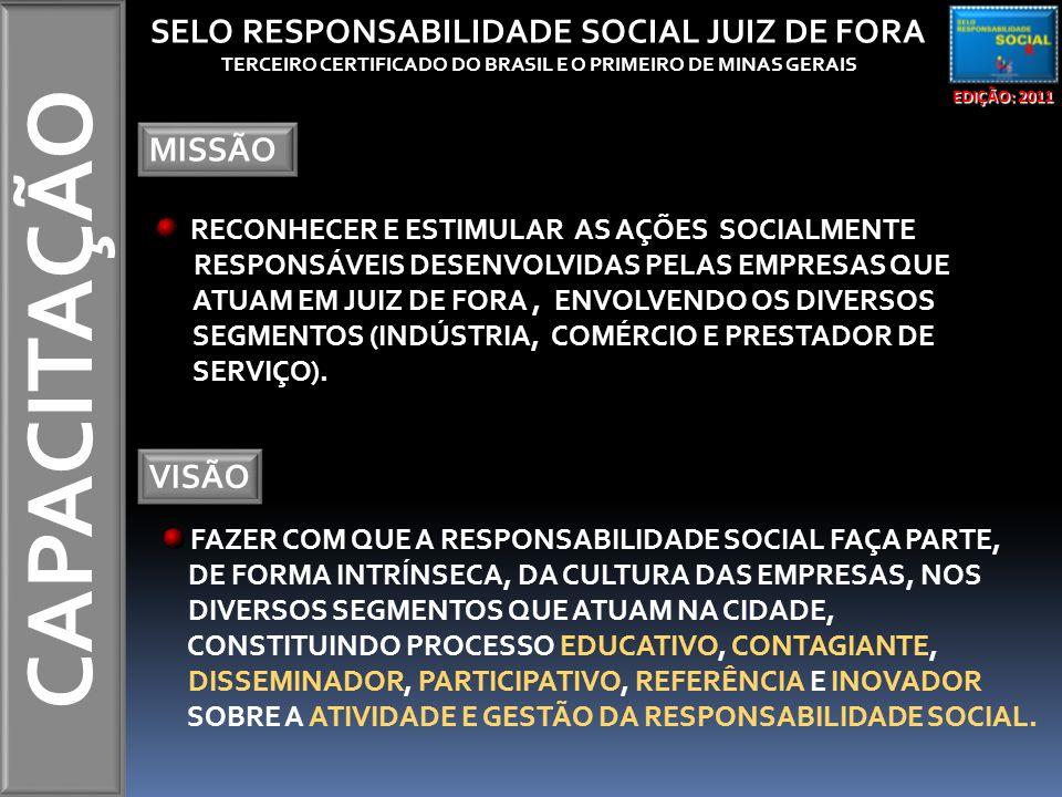 CAPACITAÇÃO EDIÇÃO: 2011 SELO RESPONSABILIDADE SOCIAL JUIZ DE FORA TERCEIRO CERTIFICADO DO BRASIL E O PRIMEIRO DE MINAS GERAIS MISSÃO RECONHECER E EST