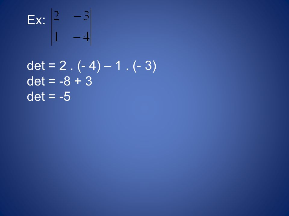 Ex: det = 2. (- 4) – 1. (- 3) det = -8 + 3 det = -5