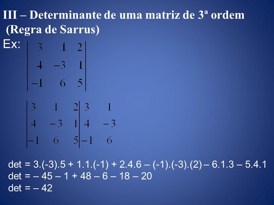 III – Determinante de uma matriz de 3ª ordem (Regra de Sarrus) Ex: det = 3.(-3).5 + 1.1.(-1) + 2.4.6 – (-1).(-3).(2) – 6.1.3 – 5.4.1 det = – 45 – 1 +