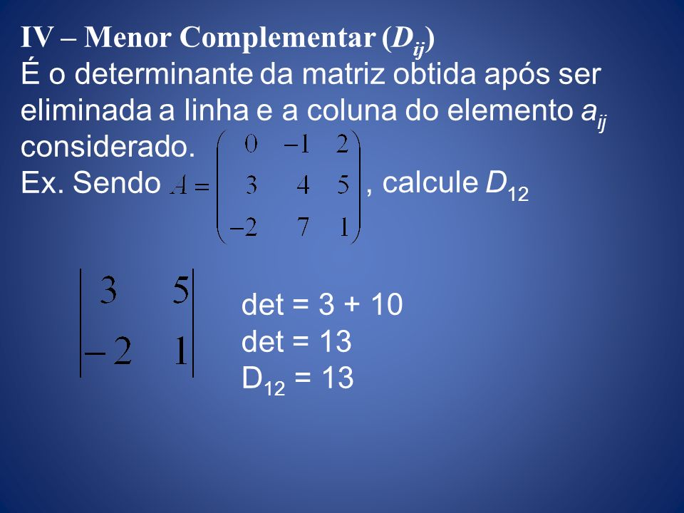 IV – Menor Complementar (D ij ) É o determinante da matriz obtida após ser eliminada a linha e a coluna do elemento a ij considerado. Ex. Sendo, calcu