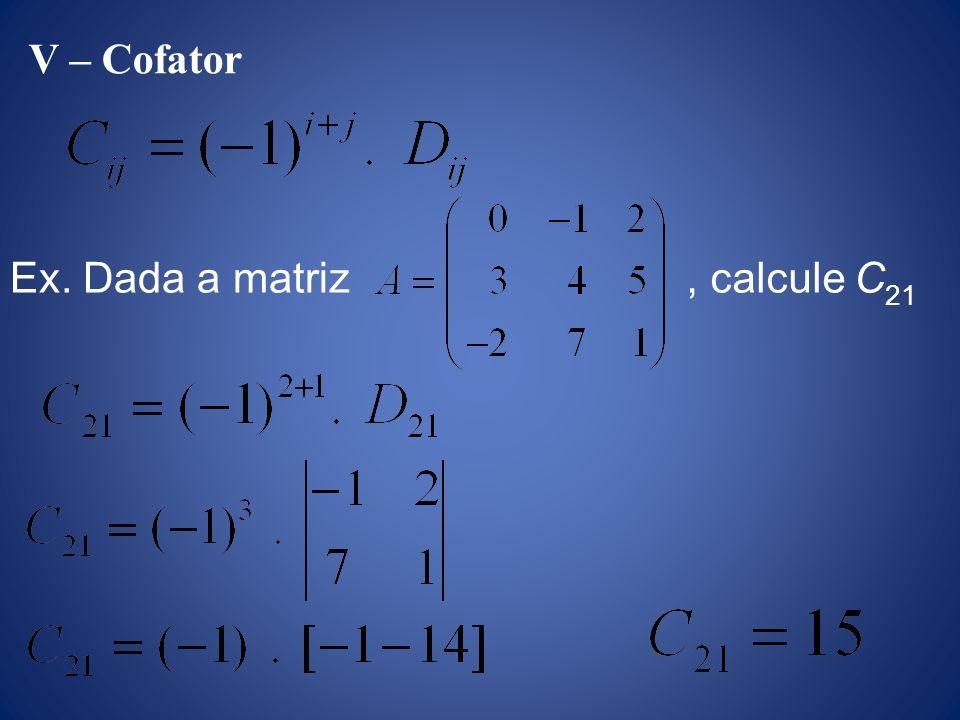 V – Cofator Ex. Dada a matriz, calcule C 21