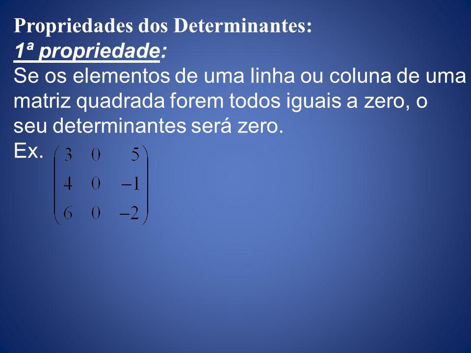 Propriedades dos Determinantes: 1ª propriedade: Se os elementos de uma linha ou coluna de uma matriz quadrada forem todos iguais a zero, o seu determi