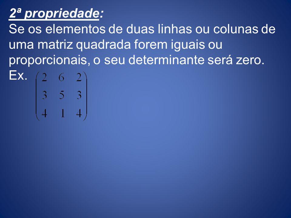 2ª propriedade: Se os elementos de duas linhas ou colunas de uma matriz quadrada forem iguais ou proporcionais, o seu determinante será zero. Ex.