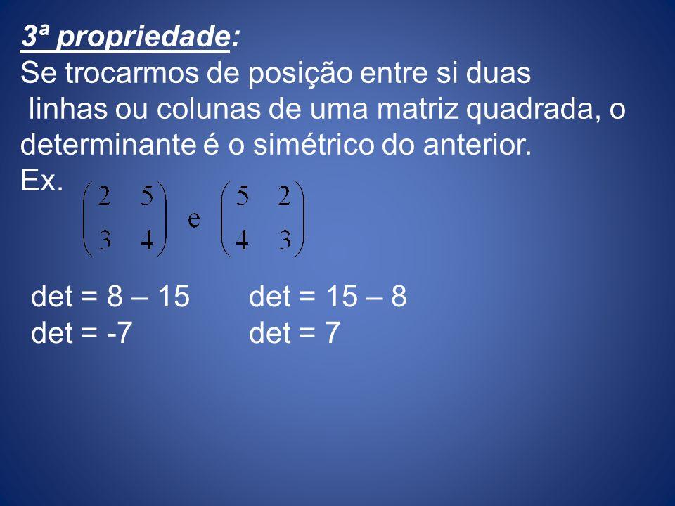 3ª propriedade: Se trocarmos de posição entre si duas linhas ou colunas de uma matriz quadrada, o determinante é o simétrico do anterior. Ex. det = 15