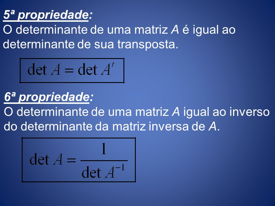 5ª propriedade: O determinante de uma matriz A é igual ao determinante de sua transposta. 6ª propriedade: O determinante de uma matriz A igual ao inve