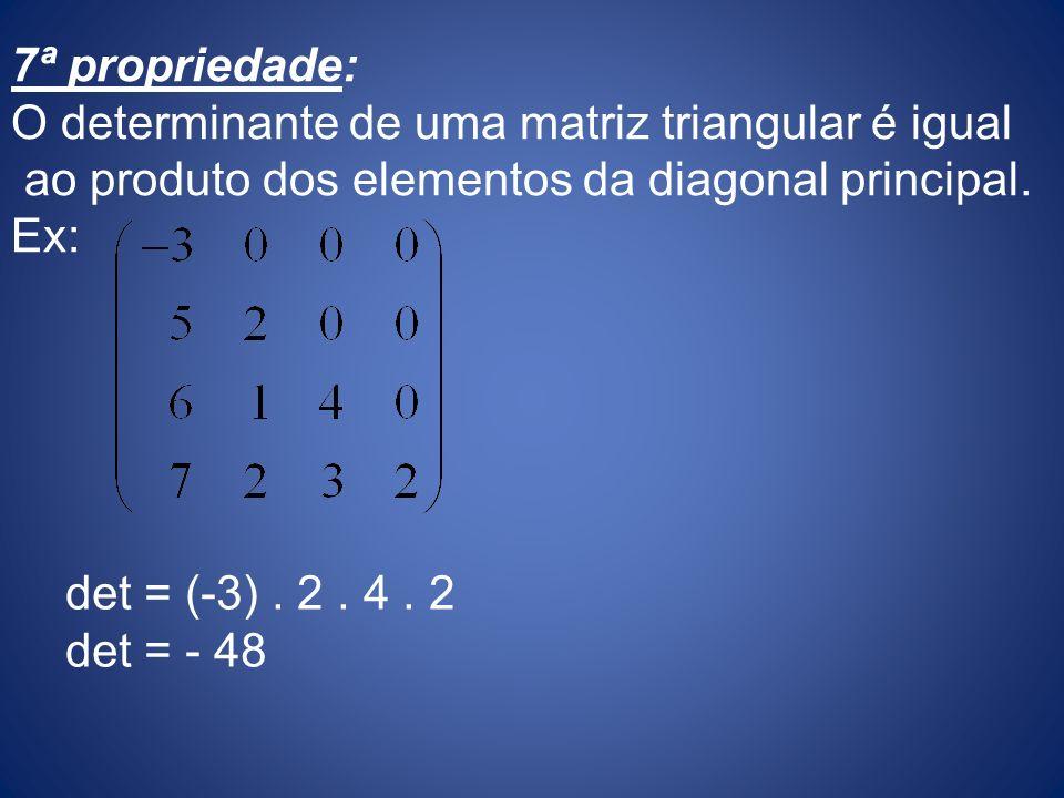 7ª propriedade: O determinante de uma matriz triangular é igual ao produto dos elementos da diagonal principal. Ex: det = (-3). 2. 4. 2 det = - 48