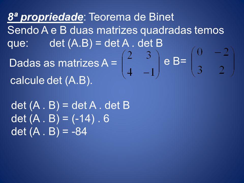 8ª propriedade: Teorema de Binet Sendo A e B duas matrizes quadradas temos que: det (A.B) = det A. det B e B= calcule det (A.B). Dadas as matrizes A =