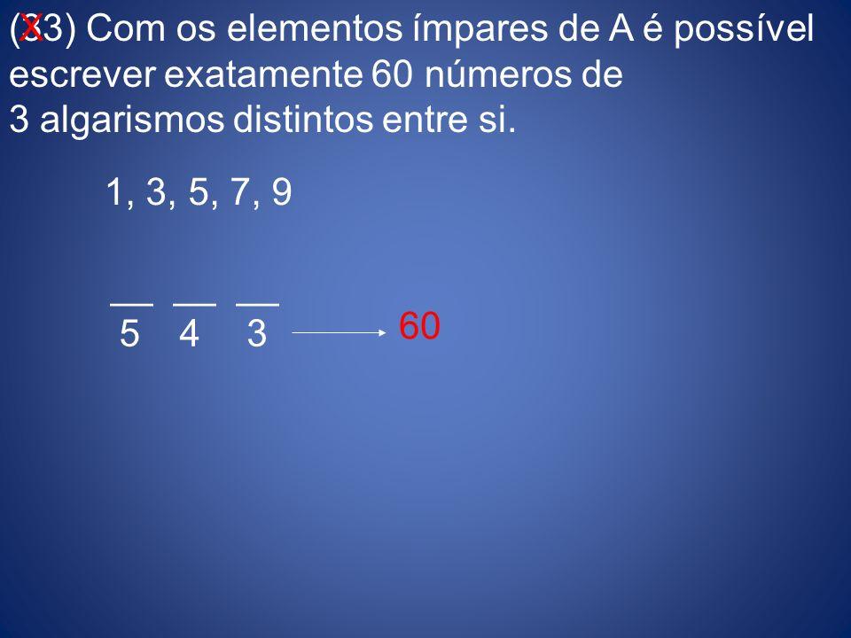 (33) Com os elementos ímpares de A é possível escrever exatamente 60 números de 3 algarismos distintos entre si. 1, 3, 5, 7, 9 __ __ __ 543 60 X