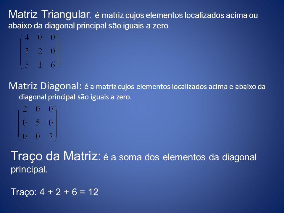 Matriz Diagonal: é a matriz cujos elementos localizados acima e abaixo da diagonal principal são iguais a zero. Traço da Matriz: é a soma dos elemento