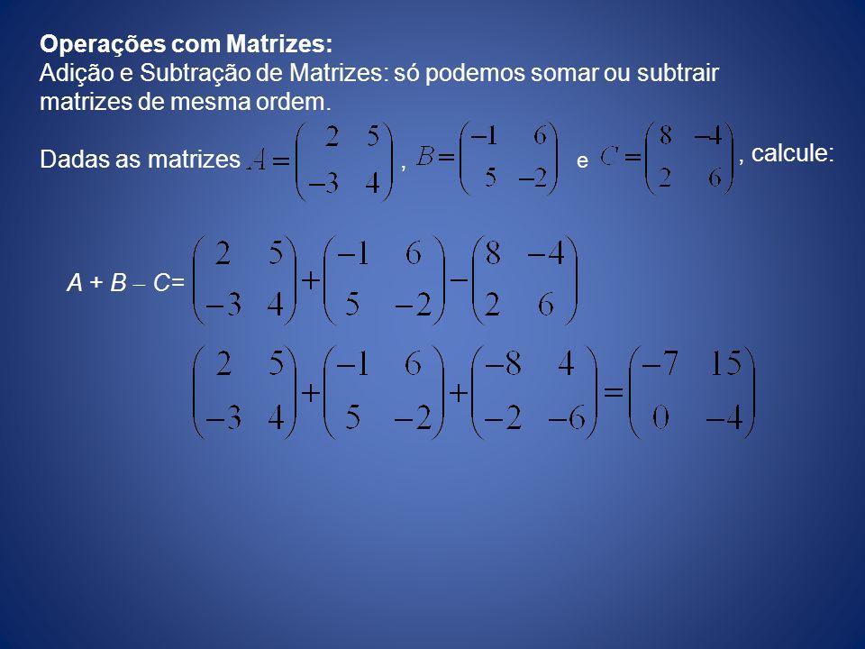 Operações com Matrizes: Adição e Subtração de Matrizes: só podemos somar ou subtrair matrizes de mesma ordem. Dadas as matrizes, e, calcule: A + B C=