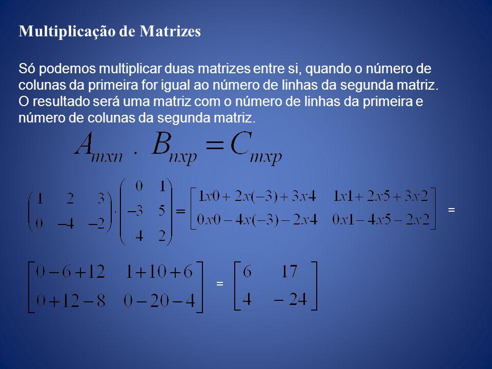 Multiplicação de Matrizes Só podemos multiplicar duas matrizes entre si, quando o número de colunas da primeira for igual ao número de linhas da segun