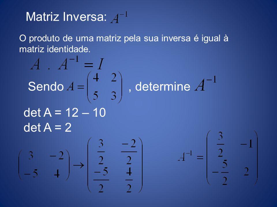 Matriz Inversa: O produto de uma matriz pela sua inversa é igual à matriz identidade. Sendo, determine det A = 12 – 10 det A = 2