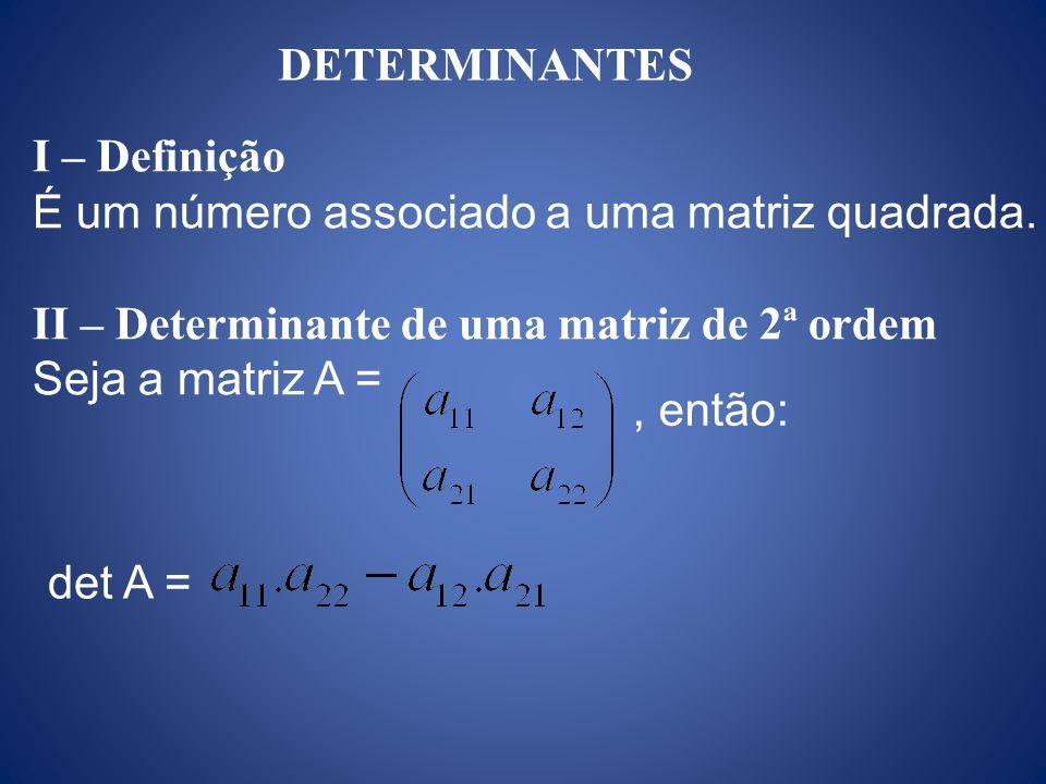 I – Definição É um número associado a uma matriz quadrada. II – Determinante de uma matriz de 2ª ordem Seja a matriz A =, então: det A = DETERMINANTES