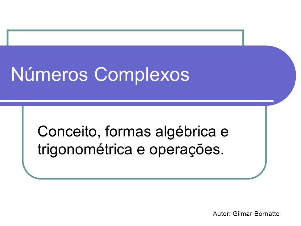 Números Complexos Conceito, formas algébrica e trigonométrica e operações. Autor: Gilmar Bornatto