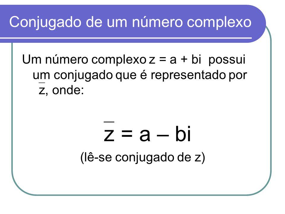 Conjugado de um número complexo Um número complexo z = a + bi possui um conjugado que é representado por z, onde: z = a – bi (lê-se conjugado de z)