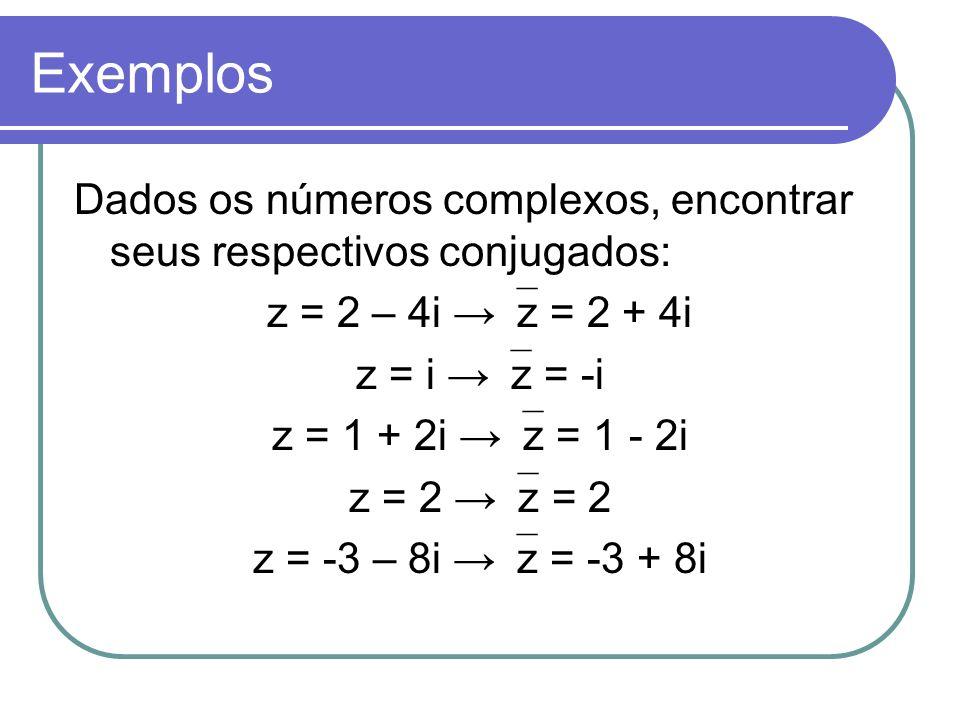 Exemplos Dados os números complexos, encontrar seus respectivos conjugados: z = 2 – 4i z = 2 + 4i z = i z = -i z = 1 + 2i z = 1 - 2i z = 2 z = -3 – 8i