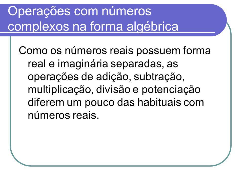 Operações com números complexos na forma algébrica Como os números reais possuem forma real e imaginária separadas, as operações de adição, subtração,