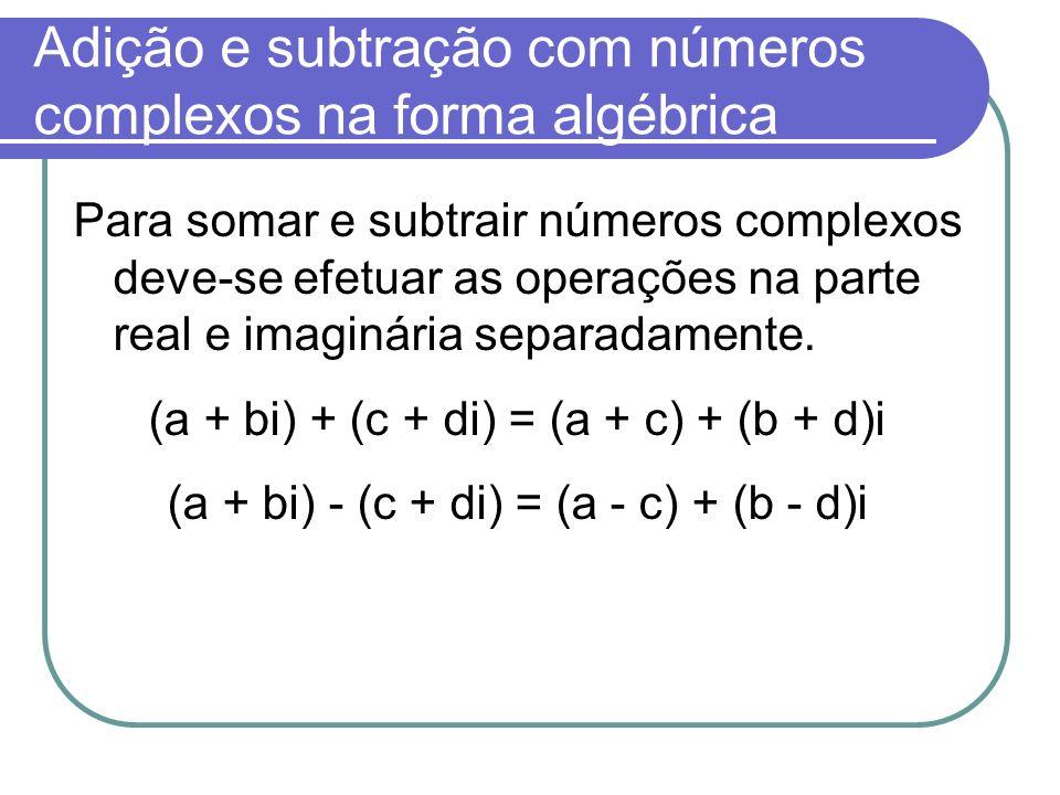 Adição e subtração com números complexos na forma algébrica Para somar e subtrair números complexos deve-se efetuar as operações na parte real e imagi