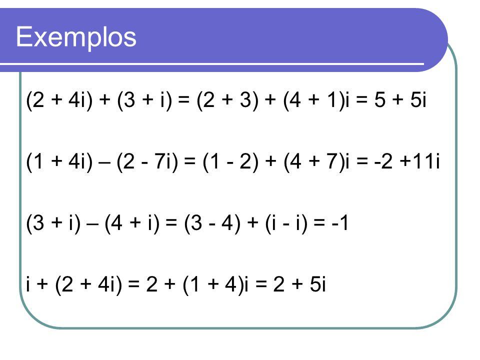 Exemplos (2 + 4i) + (3 + i) = (2 + 3) + (4 + 1)i = 5 + 5i (1 + 4i) – (2 - 7i) = (1 - 2) + (4 + 7)i = -2 +11i (3 + i) – (4 + i) = (3 - 4) + (i - i) = -