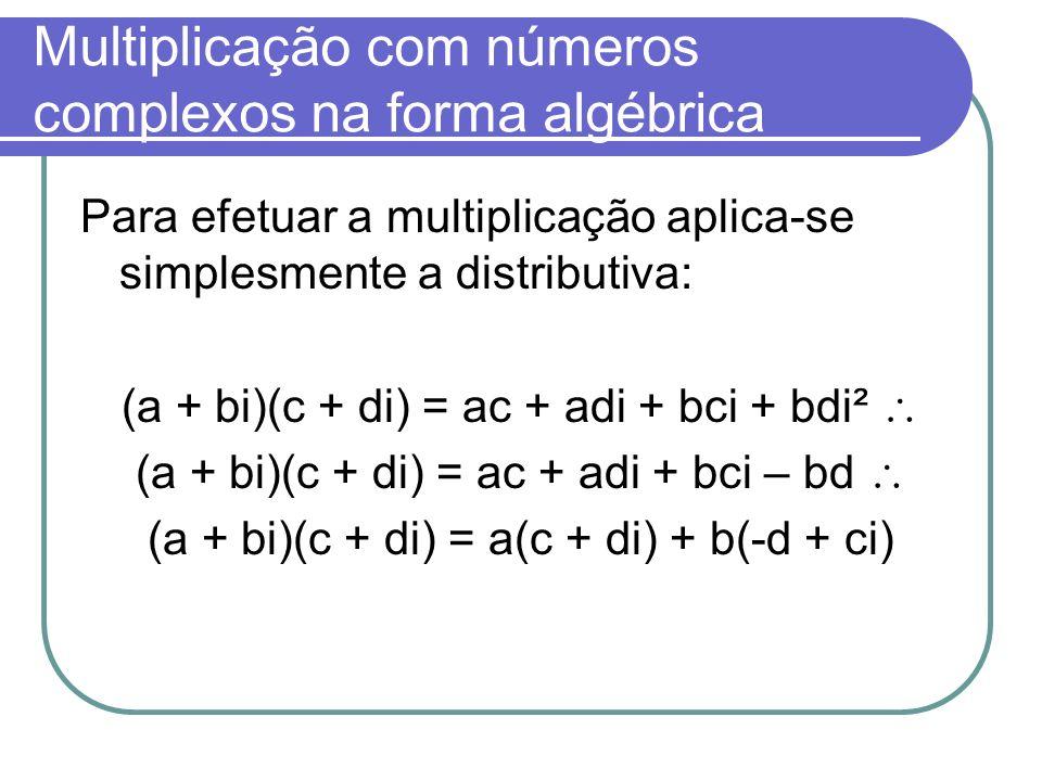 Multiplicação com números complexos na forma algébrica Para efetuar a multiplicação aplica-se simplesmente a distributiva: (a + bi)(c + di) = ac + adi