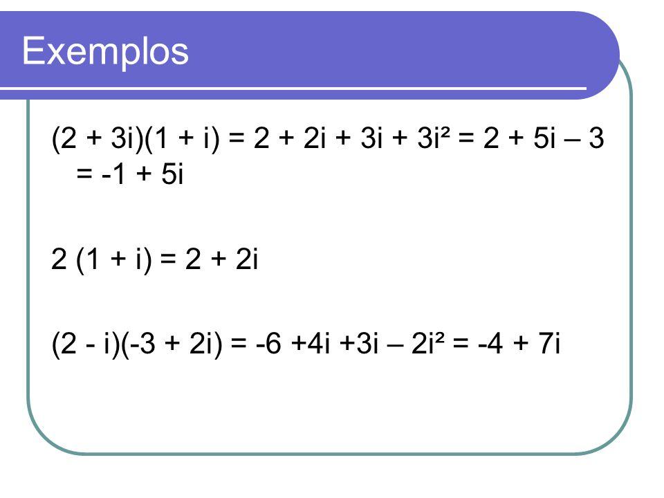 Exemplos (2 + 3i)(1 + i) = 2 + 2i + 3i + 3i² = 2 + 5i – 3 = -1 + 5i 2 (1 + i) = 2 + 2i (2 - i)(-3 + 2i) = -6 +4i +3i – 2i² = -4 + 7i