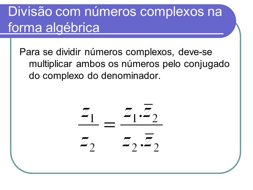 Divisão com números complexos na forma algébrica Para se dividir números complexos, deve-se multiplicar ambos os números pelo conjugado do complexo do