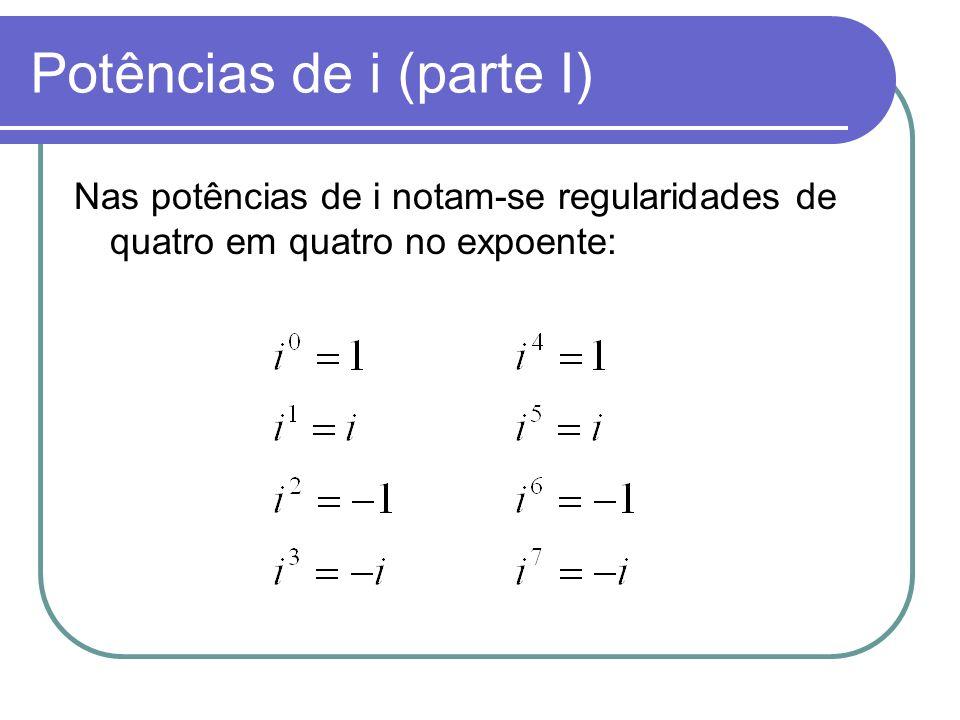 Potências de i (parte I) Nas potências de i notam-se regularidades de quatro em quatro no expoente: