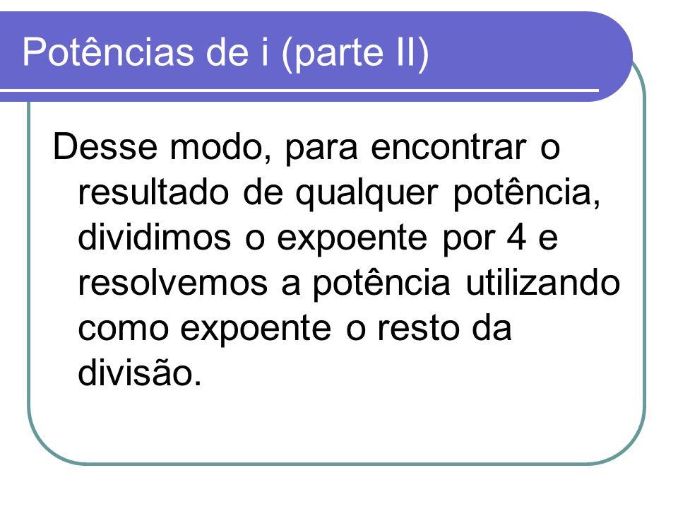 Potências de i (parte II) Desse modo, para encontrar o resultado de qualquer potência, dividimos o expoente por 4 e resolvemos a potência utilizando c