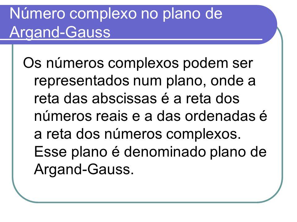 Número complexo no plano de Argand-Gauss Os números complexos podem ser representados num plano, onde a reta das abscissas é a reta dos números reais