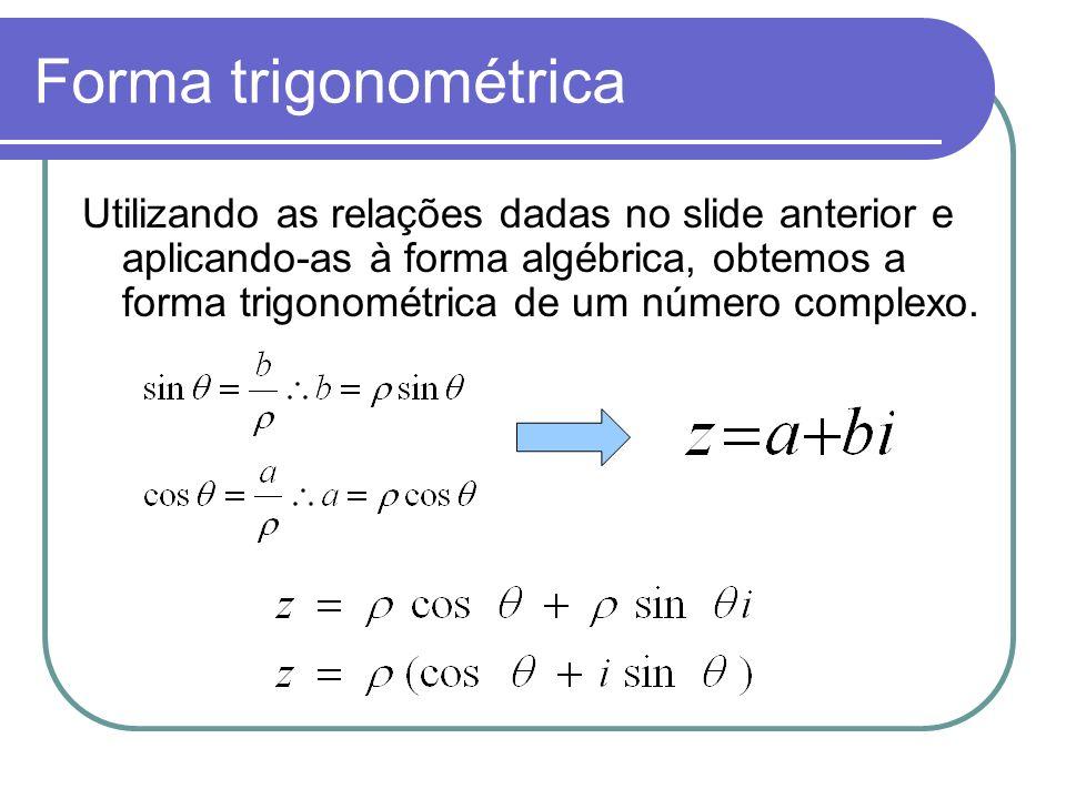 Forma trigonométrica Utilizando as relações dadas no slide anterior e aplicando-as à forma algébrica, obtemos a forma trigonométrica de um número comp