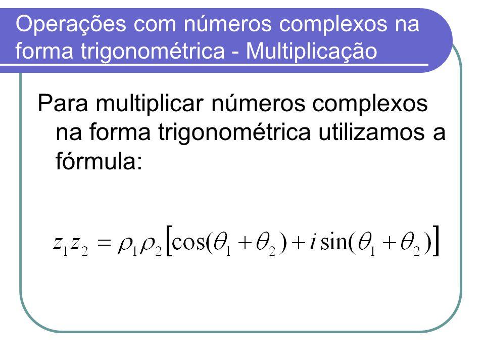 Operações com números complexos na forma trigonométrica - Multiplicação Para multiplicar números complexos na forma trigonométrica utilizamos a fórmul