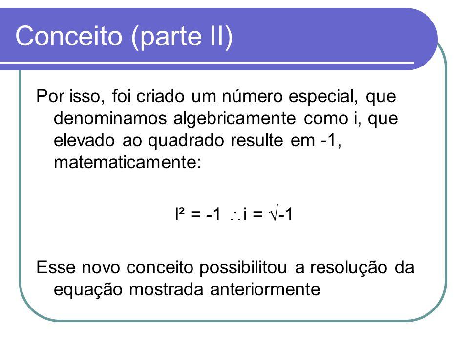 Conceito (parte II) Por isso, foi criado um número especial, que denominamos algebricamente como i, que elevado ao quadrado resulte em -1, matematicam