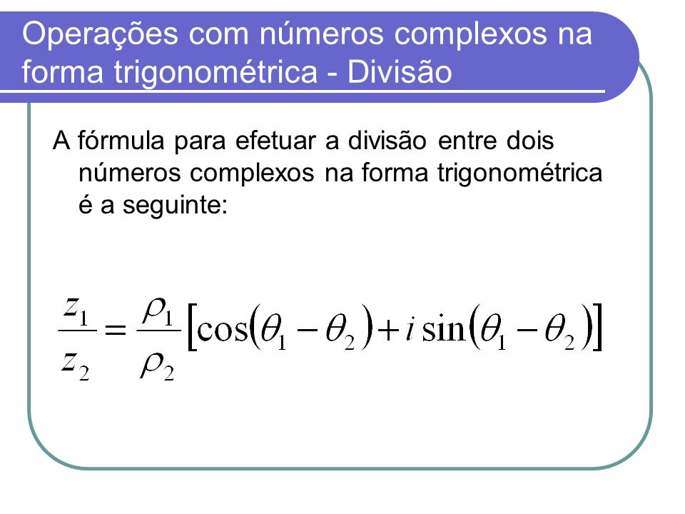 Operações com números complexos na forma trigonométrica - Divisão A fórmula para efetuar a divisão entre dois números complexos na forma trigonométric