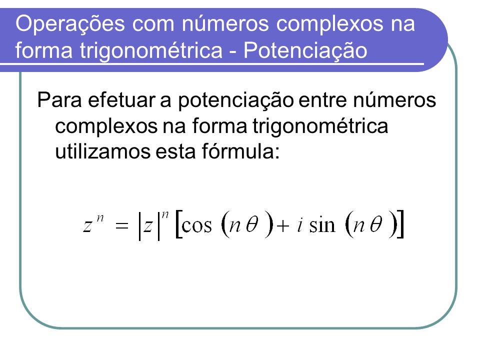 Operações com números complexos na forma trigonométrica - Potenciação Para efetuar a potenciação entre números complexos na forma trigonométrica utili