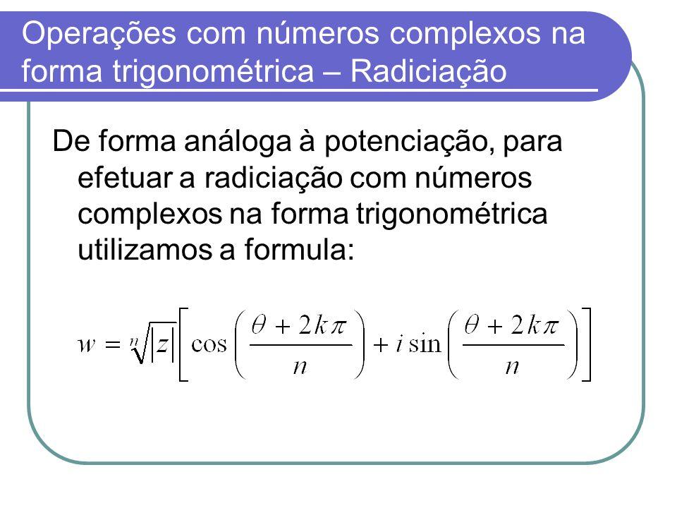 Operações com números complexos na forma trigonométrica – Radiciação De forma análoga à potenciação, para efetuar a radiciação com números complexos n