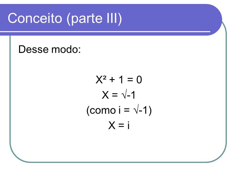 Conceito (parte III) Desse modo: X² + 1 = 0 X = -1 (como i = -1) X = i