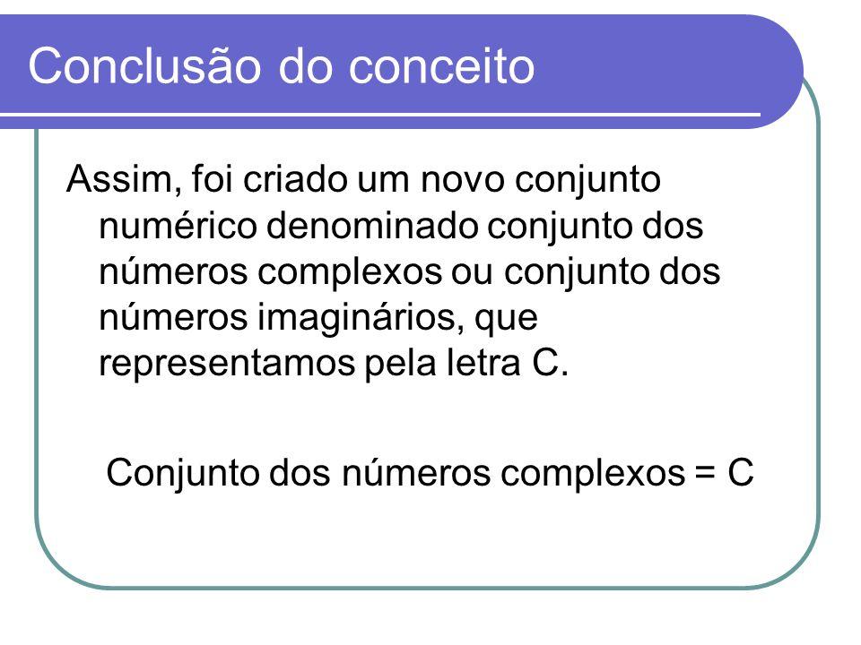 Conclusão do conceito Assim, foi criado um novo conjunto numérico denominado conjunto dos números complexos ou conjunto dos números imaginários, que r