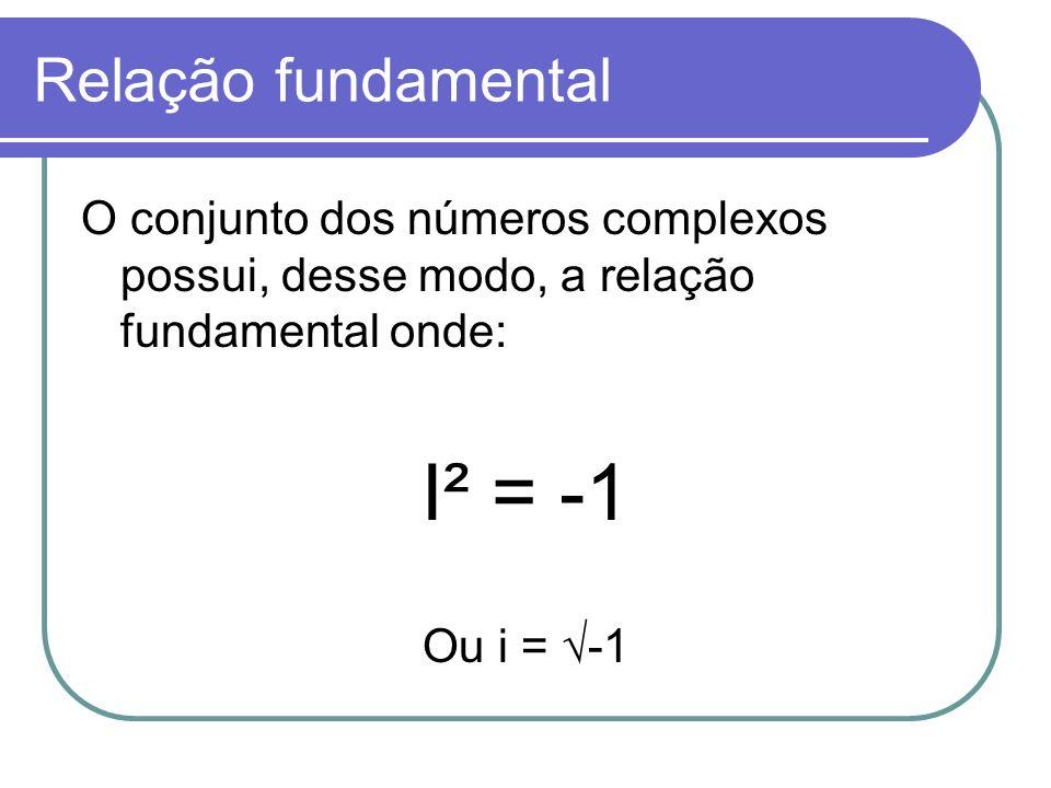 Relação fundamental O conjunto dos números complexos possui, desse modo, a relação fundamental onde: I² = -1 Ou i = -1