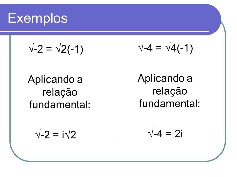 Exemplos -2 = 2(-1) Aplicando a relação fundamental: -2 = i2 -4 = 4(-1) Aplicando a relação fundamental: -4 = 2i
